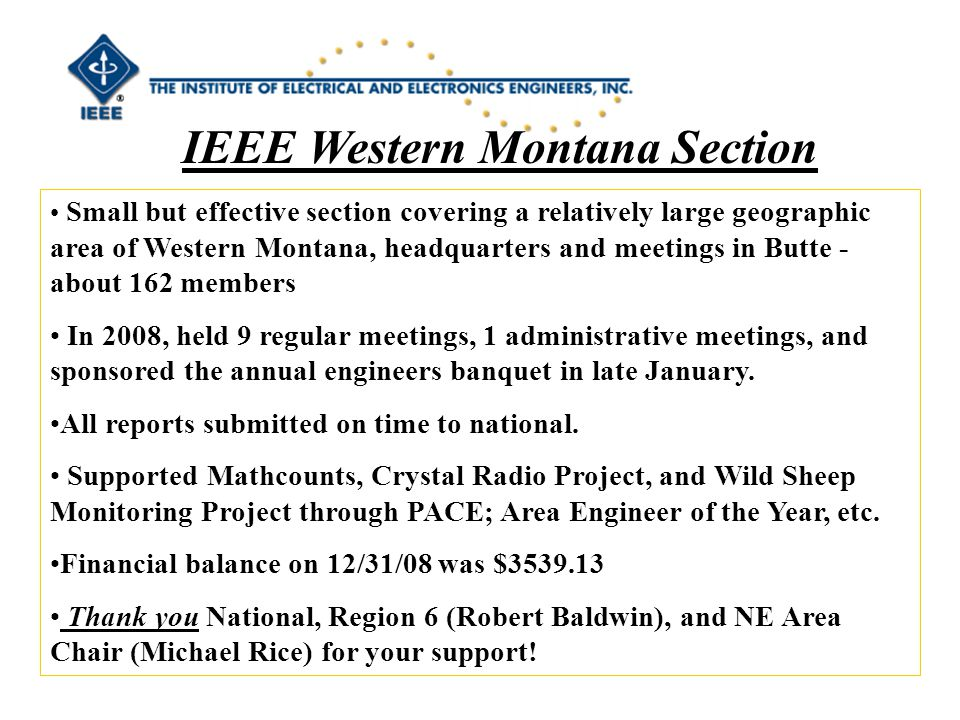 IEEE Western Montana Section Small but effective section covering a relatively large geographic area of Western Montana, headquarters and meetings in Butte - about 162 members In 2008, held 9 regular meetings, 1 administrative meetings, and sponsored the annual engineers banquet in late January.