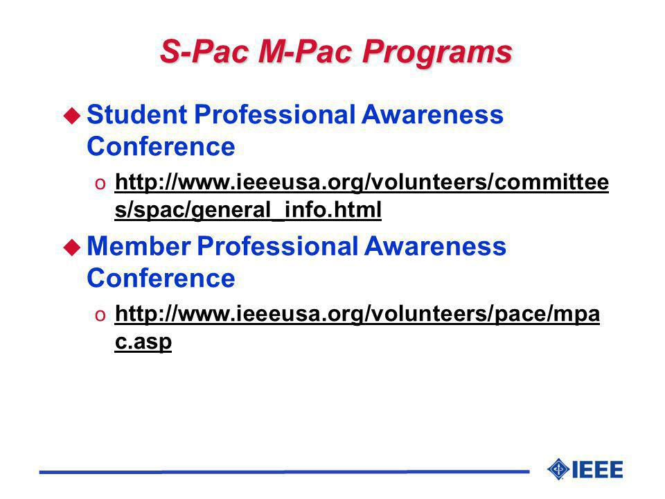 S-Pac M-Pac Programs u Student Professional Awareness Conference o http://www.ieeeusa.org/volunteers/committee s/spac/general_info.html http://www.ieeeusa.org/volunteers/committee s/spac/general_info.html u Member Professional Awareness Conference o http://www.ieeeusa.org/volunteers/pace/mpa c.asp http://www.ieeeusa.org/volunteers/pace/mpa c.asp
