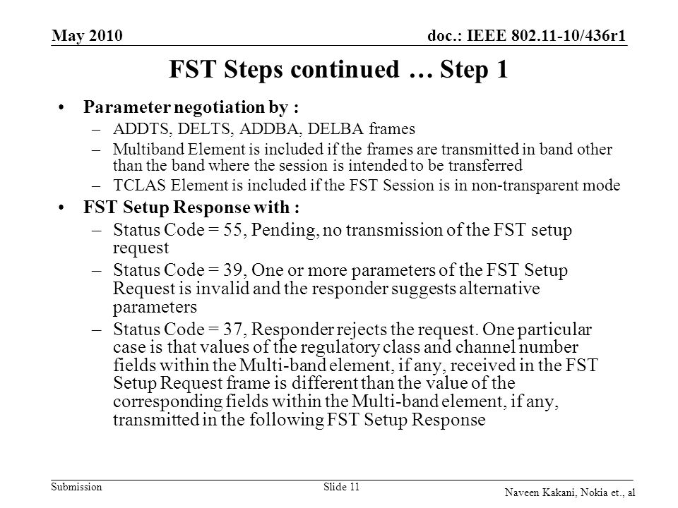 doc.: IEEE /436r1 Submission May 2010 Naveen Kakani, Nokia et., al Slide 11 FST Steps continued …Step 1 Parameter negotiation by : –ADDTS, DELTS, ADDBA, DELBA frames –Multiband Element is included if the frames are transmitted in band other than the band where the session is intended to be transferred –TCLAS Element is included if the FST Session is in non-transparent mode FST Setup Response with : –Status Code = 55, Pending, no transmission of the FST setup request –Status Code = 39, One or more parameters of the FST Setup Request is invalid and the responder suggests alternative parameters –Status Code = 37, Responder rejects the request.