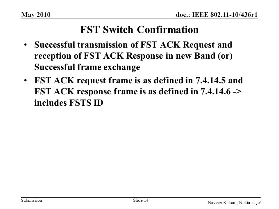 doc.: IEEE 802.11-10/436r1 Submission May 2010 Naveen Kakani, Nokia et., al Slide 14 FST Switch Confirmation Successful transmission of FST ACK Request and reception of FST ACK Response in new Band (or) Successful frame exchange FST ACK request frame is as defined in 7.4.14.5 and FST ACK response frame is as defined in 7.4.14.6 -> includes FSTS ID