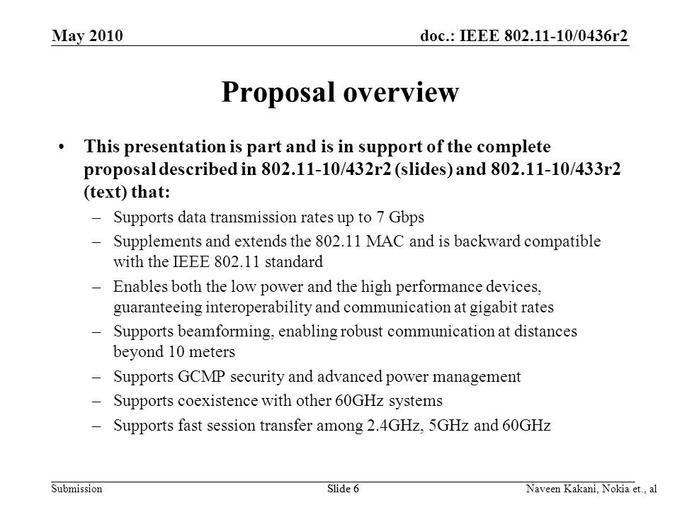 doc.: IEEE /0436r2 Submission May 2010 Slide 6 Naveen Kakani, Nokia et., al Proposal overview This presentation is part and is in support of the complete proposal described in /432r2 (slides) and /433r2 (text) that: –Supports data transmission rates up to 7 Gbps –Supplements and extends the MAC and is backward compatible with the IEEE standard –Enables both the low power and the high performance devices, guaranteeing interoperability and communication at gigabit rates –Supports beamforming, enabling robust communication at distances beyond 10 meters –Supports GCMP security and advanced power management –Supports coexistence with other 60GHz systems –Supports fast session transfer among 2.4GHz, 5GHz and 60GHz Slide 6
