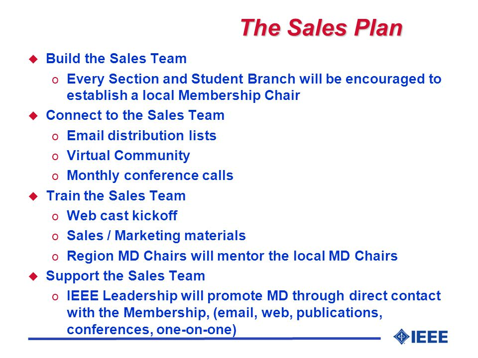 The Sales Plan u Build the Sales Team o Every Section and Student Branch will be encouraged to establish a local Membership Chair u Connect to the Sales Team o Email distribution lists o Virtual Community o Monthly conference calls u Train the Sales Team o Web cast kickoff o Sales / Marketing materials o Region MD Chairs will mentor the local MD Chairs u Support the Sales Team o IEEE Leadership will promote MD through direct contact with the Membership, (email, web, publications, conferences, one-on-one)
