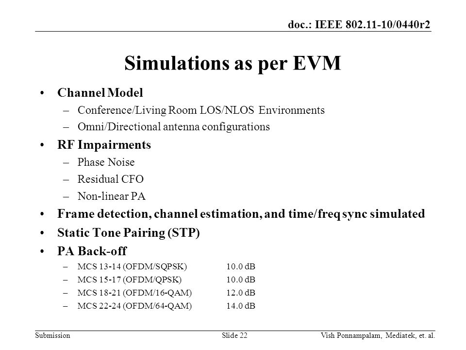 doc.: IEEE /0440r2 Submission Simulations as per EVM Channel Model –Conference/Living Room LOS/NLOS Environments –Omni/Directional antenna configurations RF Impairments –Phase Noise –Residual CFO –Non-linear PA Frame detection, channel estimation, and time/freq sync simulated Static Tone Pairing (STP) PA Back-off –MCS (OFDM/SQPSK)10.0 dB –MCS (OFDM/QPSK)10.0 dB –MCS (OFDM/16-QAM)12.0 dB –MCS (OFDM/64-QAM)14.0 dB Slide 22Vish Ponnampalam, Mediatek, et.