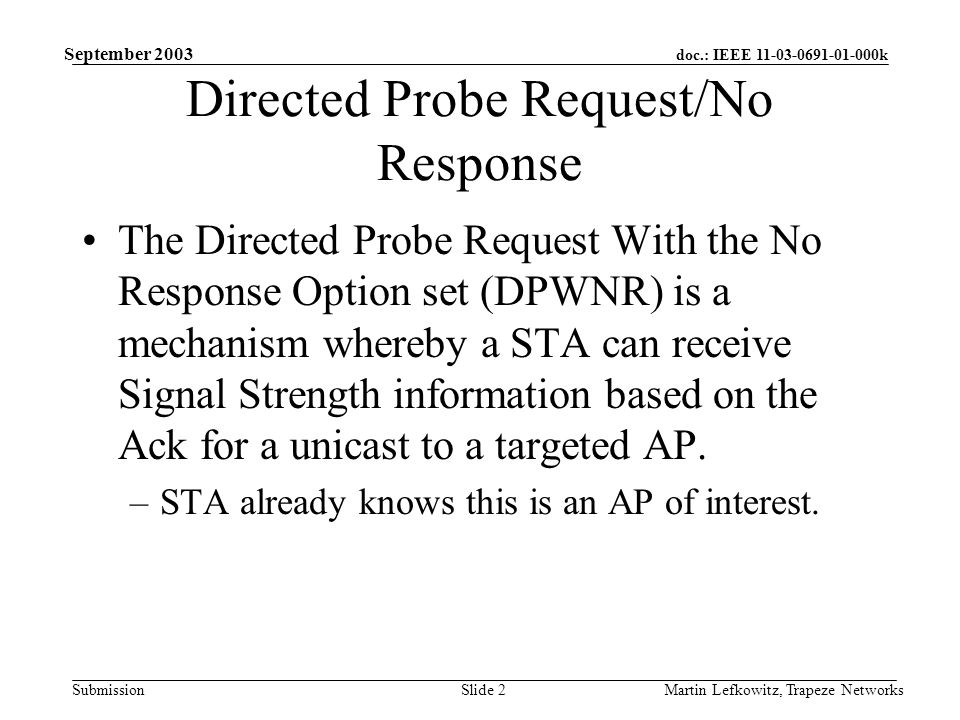 doc.: IEEE 11-03-0691-01-000k Submission September 2003 Martin Lefkowitz, Trapeze NetworksSlide 2 Directed Probe Request/No Response The Directed Probe Request With the No Response Option set (DPWNR) is a mechanism whereby a STA can receive Signal Strength information based on the Ack for a unicast to a targeted AP.