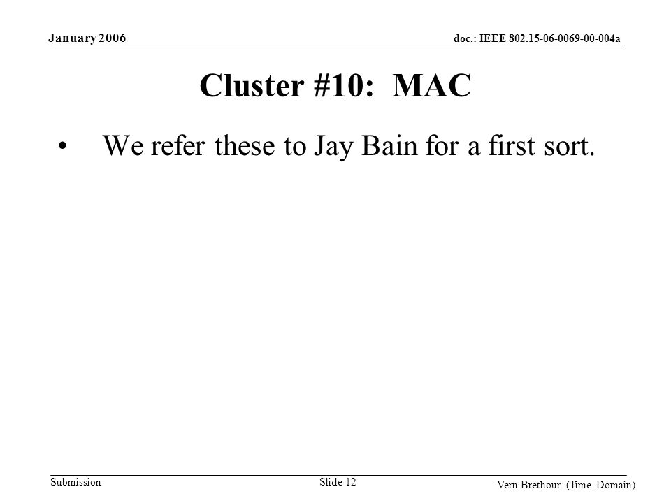 doc.: IEEE 802.15-06-0069-00-004a Submission January 2006 Vern Brethour (Time Domain) Slide 12 Cluster #10: MAC We refer these to Jay Bain for a first sort.