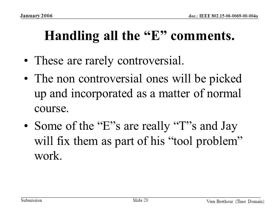 doc.: IEEE 802.15-06-0069-00-004a Submission January 2006 Vern Brethour (Time Domain) Slide 20 Handling all the E comments.