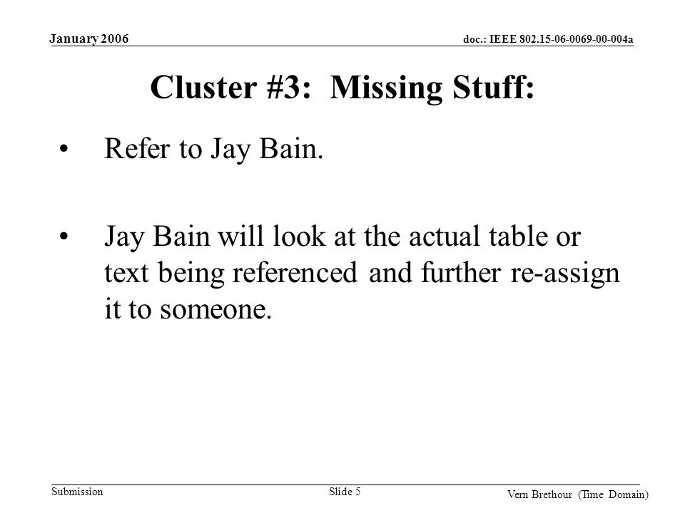 doc.: IEEE 802.15-06-0069-00-004a Submission January 2006 Vern Brethour (Time Domain) Slide 5 Cluster #3: Missing Stuff: Refer to Jay Bain.