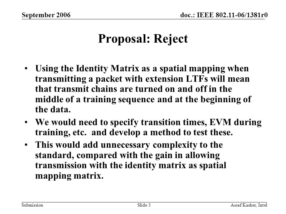 doc.: IEEE 802.11-06/1381r0 Submission September 2006 Assaf Kasher, IntelSlide 3 Proposal: Reject Using the Identity Matrix as a spatial mapping when transmitting a packet with extension LTFs will mean that transmit chains are turned on and off in the middle of a training sequence and at the beginning of the data.