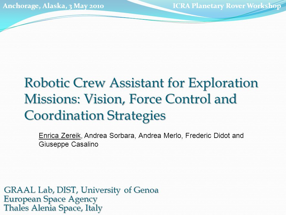 GRAAL Lab, DIST, University of Genoa European Space Agency Thales Alenia Space, Italy Enrica Zereik, Andrea Sorbara, Andrea Merlo, Frederic Didot and Giuseppe Casalino Robotic Crew Assistant for Exploration Missions: Vision, Force Control and Coordination Strategies ICRA Planetary Rover WorkshopAnchorage, Alaska, 3 May 2010