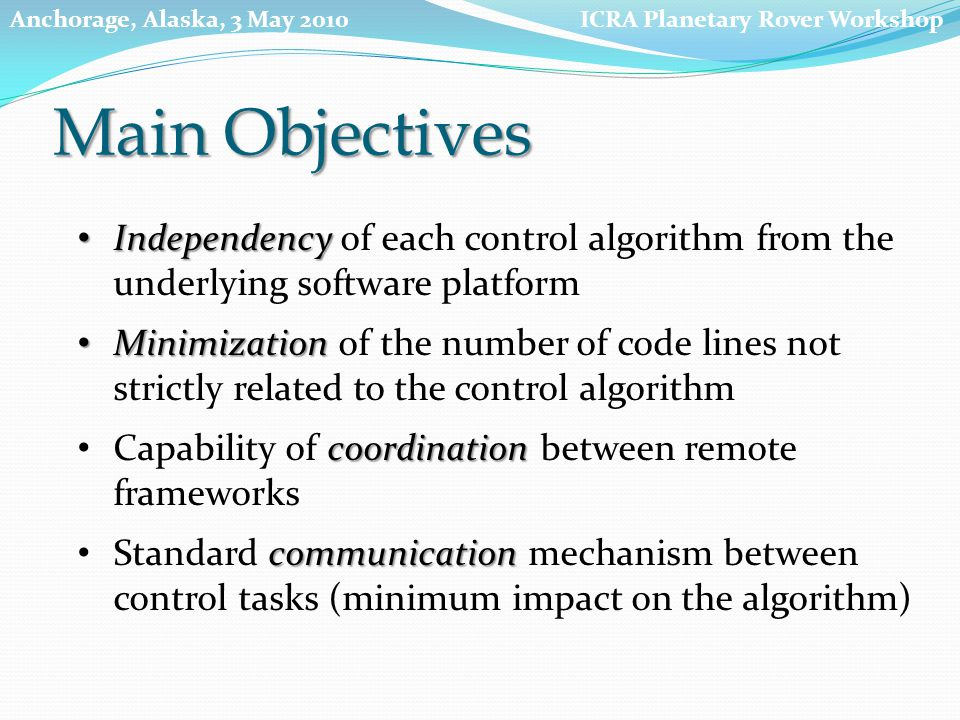 Minimization Minimization of the number of code lines not strictly related to the control algorithm communication Standard communication mechanism between control tasks (minimum impact on the algorithm) coordination Capability of coordination between remote frameworks KAL Abstraction Levels Independency Independency of each control algorithm from the underlying software platform ICRA Planetary Rover WorkshopAnchorage, Alaska, 3 May 2010