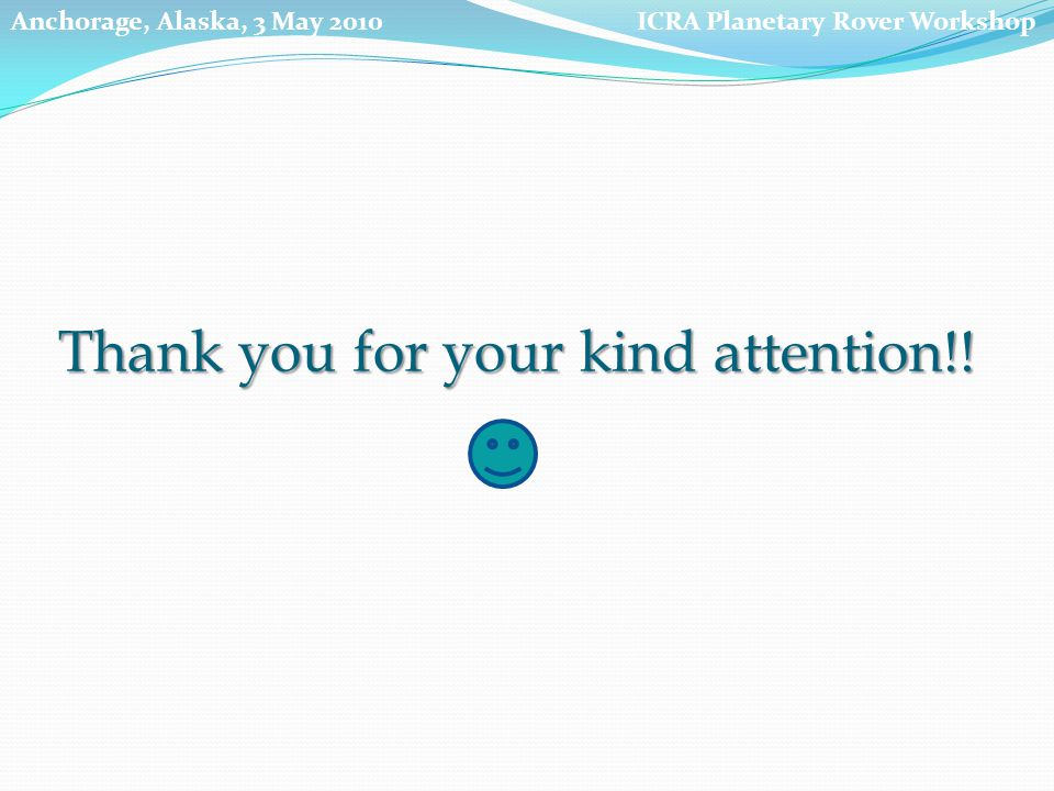 Thank you for your kind attention!! ICRA Planetary Rover WorkshopAnchorage, Alaska, 3 May 2010