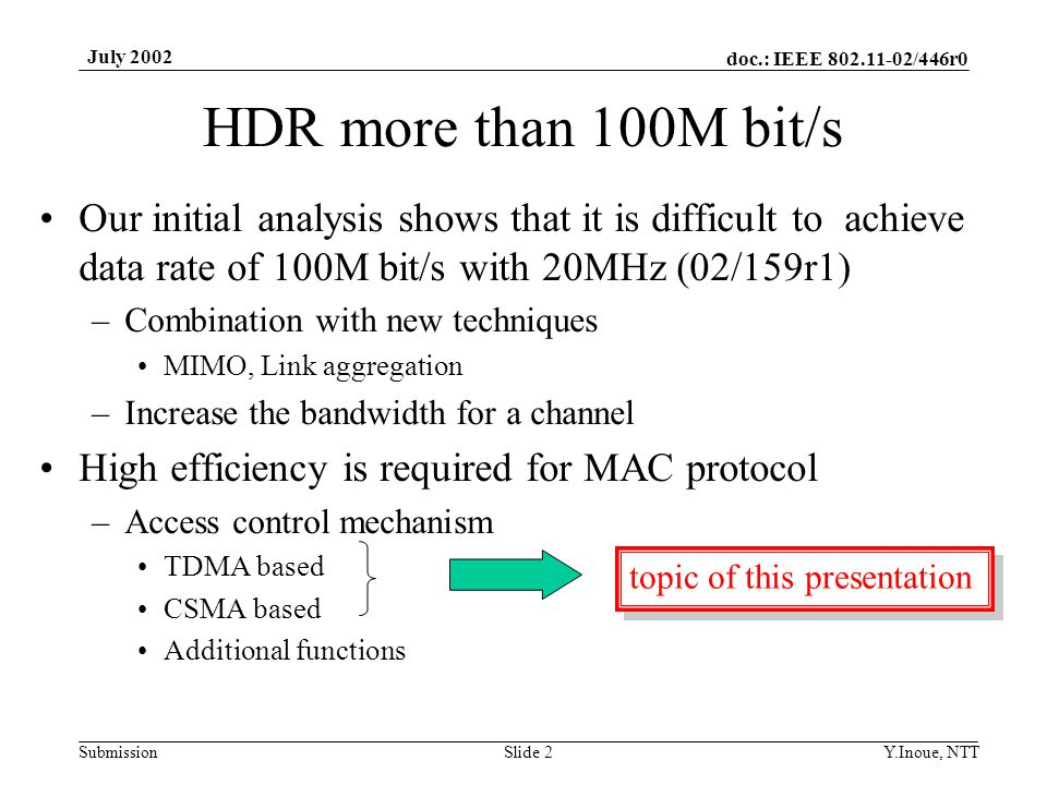 doc.: IEEE /446r0 Submission July 2002 Y.Inoue, NTTSlide 2 HDR more than 100M bit/s Our initial analysis shows that it is difficult to achieve data rate of 100M bit/s with 20MHz (02/159r1) –Combination with new techniques MIMO, Link aggregation –Increase the bandwidth for a channel High efficiency is required for MAC protocol –Access control mechanism TDMA based CSMA based Additional functions topic of this presentation