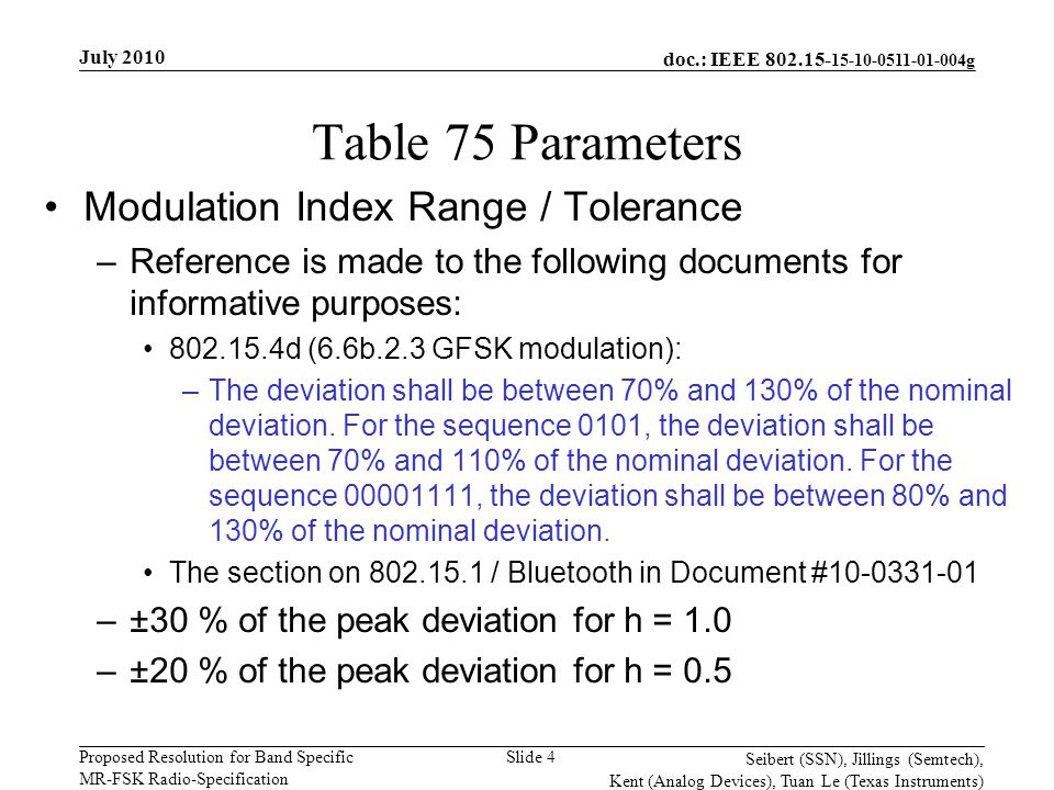 doc.: IEEE 802.15- 15-10-0511-01-004g Proposed Resolution for Band Specific MR-FSK Radio-Specification July 2010 Seibert (SSN), Jillings (Semtech), Kent (Analog Devices), Tuan Le (Texas Instruments) Slide 4 Table 75 Parameters Modulation Index Range / Tolerance –Reference is made to the following documents for informative purposes: 802.15.4d (6.6b.2.3 GFSK modulation): –The deviation shall be between 70% and 130% of the nominal deviation.