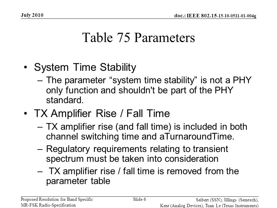 doc.: IEEE g Proposed Resolution for Band Specific MR-FSK Radio-Specification July 2010 Seibert (SSN), Jillings (Semtech), Kent (Analog Devices), Tuan Le (Texas Instruments) Slide 6 Table 75 Parameters System Time Stability –The parameter system time stability is not a PHY only function and shouldn t be part of the PHY standard.