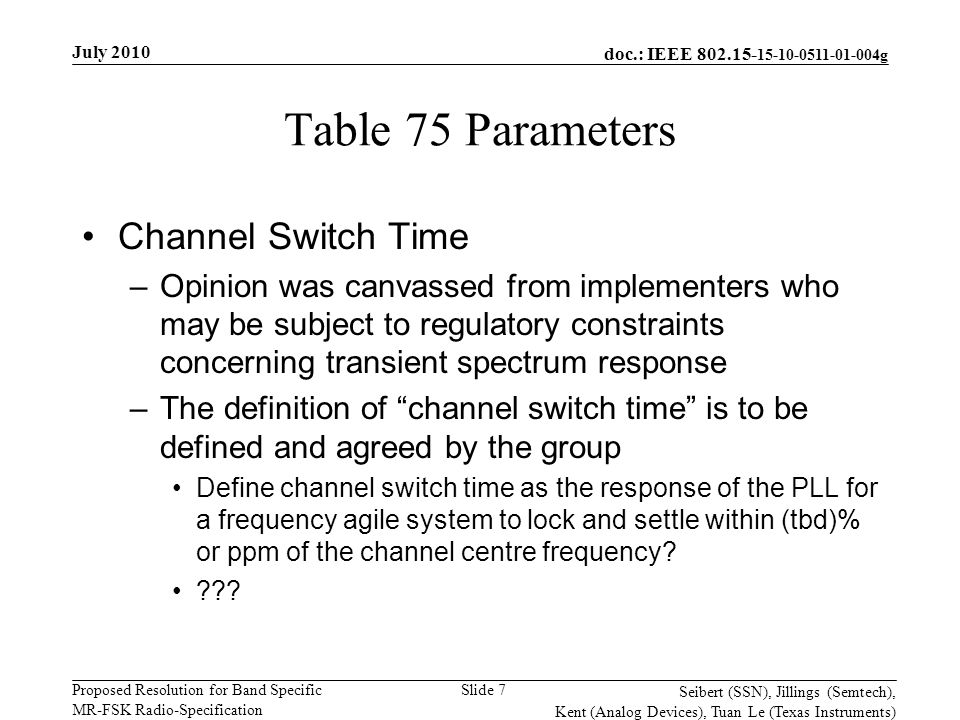 doc.: IEEE 802.15- 15-10-0511-01-004g Proposed Resolution for Band Specific MR-FSK Radio-Specification July 2010 Seibert (SSN), Jillings (Semtech), Kent (Analog Devices), Tuan Le (Texas Instruments) Slide 7 Table 75 Parameters Channel Switch Time –Opinion was canvassed from implementers who may be subject to regulatory constraints concerning transient spectrum response –The definition of channel switch time is to be defined and agreed by the group Define channel switch time as the response of the PLL for a frequency agile system to lock and settle within (tbd)% or ppm of the channel centre frequency.