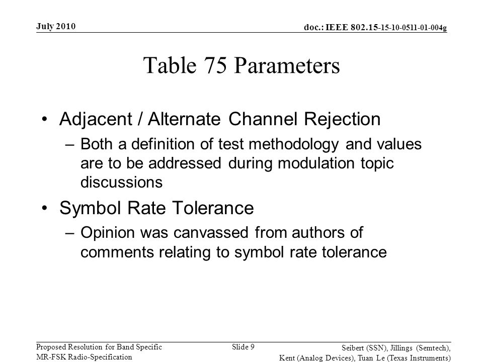 doc.: IEEE 802.15- 15-10-0511-01-004g Proposed Resolution for Band Specific MR-FSK Radio-Specification July 2010 Seibert (SSN), Jillings (Semtech), Kent (Analog Devices), Tuan Le (Texas Instruments) Slide 9 Table 75 Parameters Adjacent / Alternate Channel Rejection –Both a definition of test methodology and values are to be addressed during modulation topic discussions Symbol Rate Tolerance –Opinion was canvassed from authors of comments relating to symbol rate tolerance