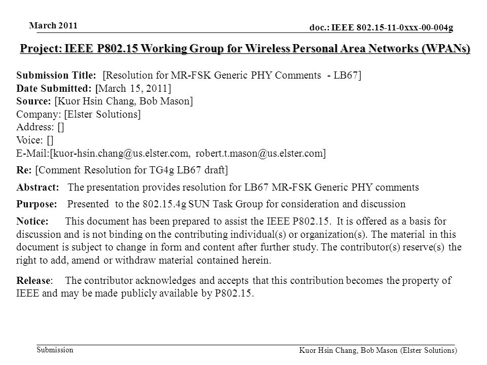 doc.: IEEE 802.15-11-0xxx-00-004g Submission March 2011 Kuor Hsin Chang, Bob Mason (Elster Solutions) Project: IEEE P802.15 Working Group for Wireless Personal Area Networks (WPANs) Submission Title: [Resolution for MR-FSK Generic PHY Comments - LB67] Date Submitted: [March 15, 2011] Source: [Kuor Hsin Chang, Bob Mason] Company: [Elster Solutions] Address: [] Voice: [] E-Mail:[kuor-hsin.chang@us.elster.com, robert.t.mason@us.elster.com] Re: [Comment Resolution for TG4g LB67 draft] Abstract: The presentation provides resolution for LB67 MR-FSK Generic PHY comments Purpose: Presented to the 802.15.4g SUN Task Group for consideration and discussion Notice:This document has been prepared to assist the IEEE P802.15.