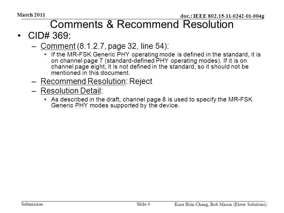 doc.: IEEE 802.15-11-0242-01-004g Submission March 2011 Kuor Hsin Chang, Bob Mason (Elster Solutions) Comments & Recommend Resolution CID# 369: –Comment (8.1.2.7, page 32, line 54): If the MR-FSK Generic PHY operating mode is defined in the standard, it is on channel page 7 (standard-defined PHY operating modes).