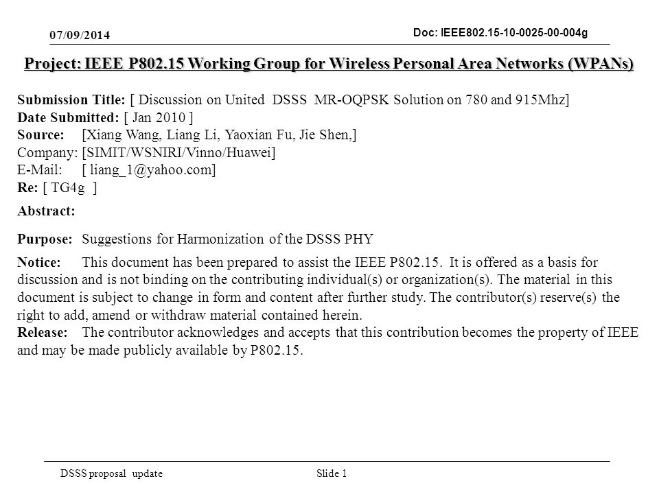 DSSS proposal update Doc: IEEE g 07/09/2014 Slide 1 Project: IEEE P Working Group for Wireless Personal Area Networks (WPANs) Submission Title: [ Discussion on United DSSS MR-OQPSK Solution on 780 and 915Mhz] Date Submitted: [ Jan 2010 ] Source: [Xiang Wang, Liang Li, Yaoxian Fu, Jie Shen,] Company: [SIMIT/WSNIRI/Vinno/Huawei]   [ Re: [ TG4g ] Abstract: Purpose:Suggestions for Harmonization of the DSSS PHY Notice:This document has been prepared to assist the IEEE P