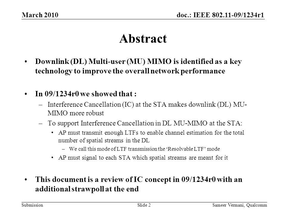 doc.: IEEE 802.11-09/1234r1 Submission March 2010 Sameer Vermani, QualcommSlide 3 Outline Introduction –Interference Cancellation –Receive processing –Sources of CSI Error at AP Simulation results for 40MHz and reasonable product configurations –AP with 4Tx; Clients have 2 Rx –AP with 8Tx; Clients have 3 Rx Conclusions Straw poll