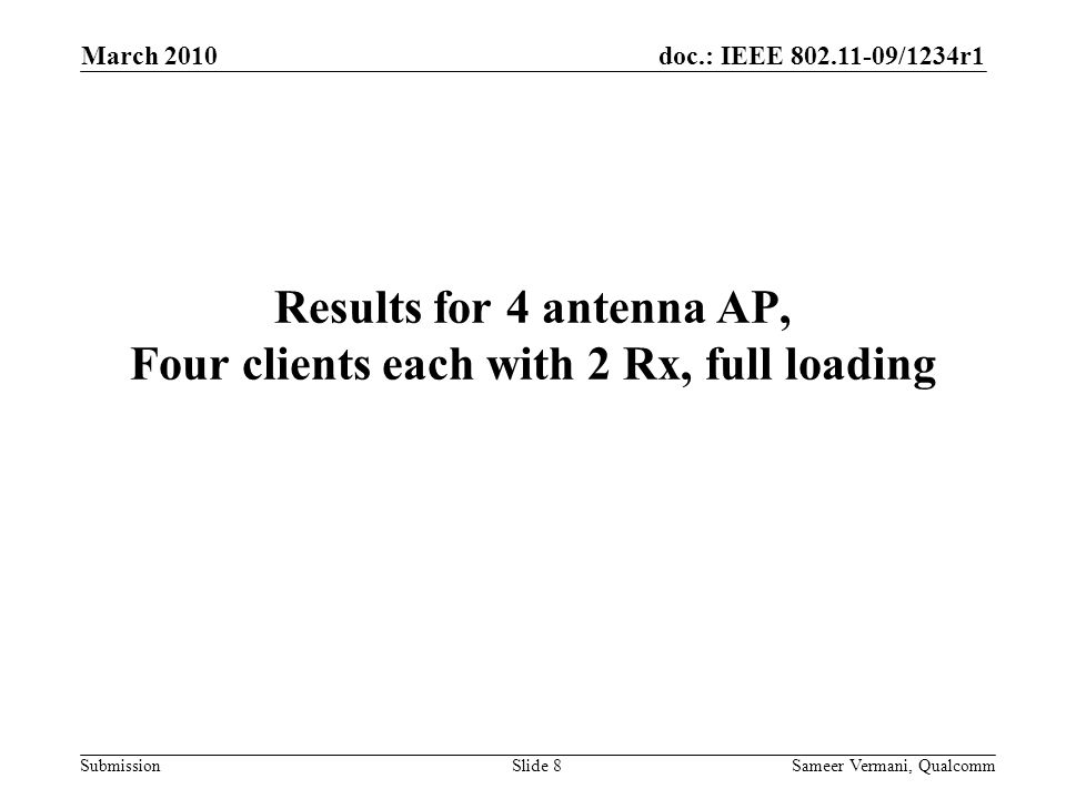 doc.: IEEE 802.11-09/1234r1 Submission March 2010 Sameer Vermani, QualcommSlide 9 Simulation Parameters AP with 4 Tx antennas transmitting at 24 dBm Noise floor of -89.9 dBm 4 STA with 2 Rx antenna each -35 dBc of TX distortion Equal Pathloss to each STA, varied from 70 to 95 dB Single SS per STA in the MU-MIMO case and 2 ss for Tx BF case TGac Channel Model D, NLOS –Results for 200 channel realizations For MU-MIMO, MMSE precoding done to beamform the 1 ss of each STA to one of its antennas Two sources of CSI error at AP –Channel estimation floor at client = -(Total Tx Power – Pathloss + 89.9 dBm (Thermal noise)) –Feedback delay error = {-20, -25,-30} dBc