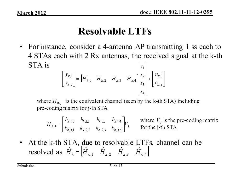 Submission March 2012 doc.: IEEE Slide 15 Resolvable LTFs For instance, consider a 4-antenna AP transmitting 1 ss each to 4 STAs each with 2 Rx antennas, the received signal at the k-th STA is At the k-th STA, due to resolvable LTFs, channel can be resolved as where is the equivalent channel (seen by the k-th STA) including pre-coding matrix for j-th STA where is the pre-coding matrix for the j-th STA
