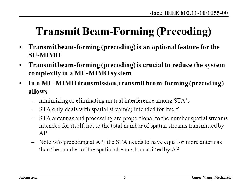 doc.: IEEE / Submission Transmit Beam-Forming (Precoding) Transmit beam-forming (precoding) is an optional feature for the SU-MIMO Transmit beam-forming (precoding) is crucial to reduce the system complexity in a MU-MIMO system In a MU-MIMO transmission, transmit beam-forming (precoding) allows –minimizing or eliminating mutual interference among STA's –STA only deals with spatial stream(s) intended for itself –STA antennas and processing are proportional to the number spatial streams intended for itself, not to the total number of spatial streams transmitted by AP –Note w/o precoding at AP, the STA needs to have equal or more antennas than the number of the spatial streams transmitted by AP 6 James Wang, MediaTek