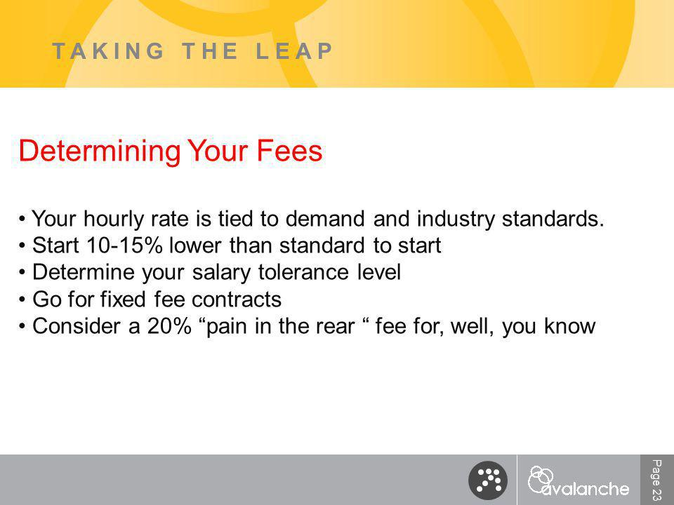 Page 23 TAKING THE LEAP Determining Your Fees Your hourly rate is tied to demand and industry standards.
