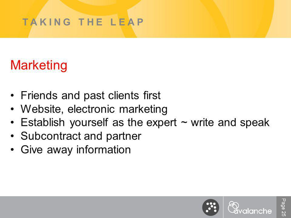 Page 25 TAKING THE LEAP Marketing Friends and past clients first Website, electronic marketing Establish yourself as the expert ~ write and speak Subcontract and partner Give away information