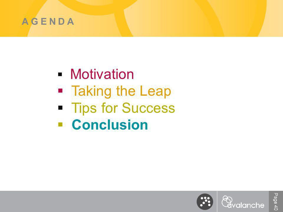 Page 40 AGENDA  Motivation  Taking the Leap  Tips for Success  Conclusion