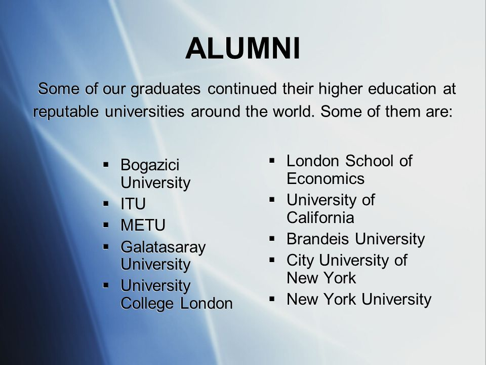ALUMNI Some of our graduates continued their higher education at reputable universities around the world. Some of them are:  Bogazici University  IT