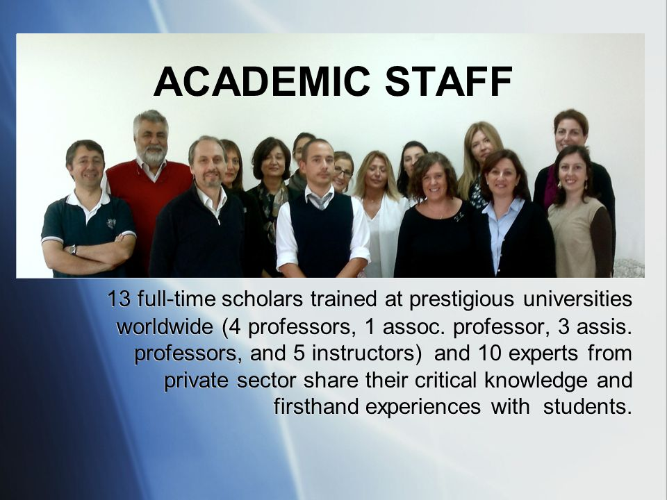 ACADEMIC STAFF 13 full-time scholars trained at prestigious universities worldwide (4 professors, 1 assoc. professor, 3 assis. professors, and 5 instr