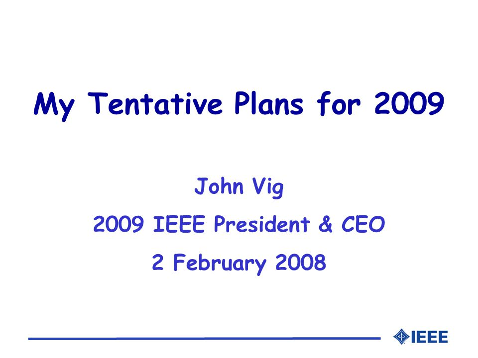 My Tentative Plans for 2009 John Vig 2009 IEEE President & CEO 2 February 2008