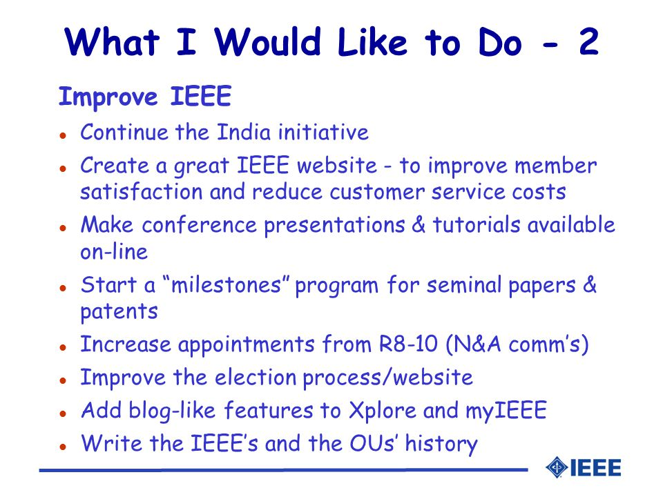 What I Would Like to Do - 2 Improve IEEE l Continue the India initiative l Create a great IEEE website - to improve member satisfaction and reduce customer service costs l Make conference presentations & tutorials available on-line l Start a milestones program for seminal papers & patents l Increase appointments from R8-10 (N&A comm's) l Improve the election process/website l Add blog-like features to Xplore and myIEEE l Write the IEEE's and the OUs' history