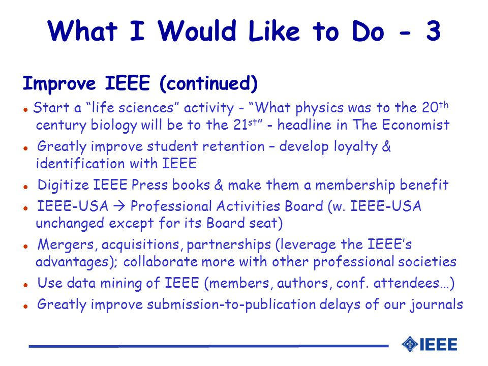 What I Would Like to Do - 3 Improve IEEE (continued) l Start a life sciences activity - What physics was to the 20 th century biology will be to the 21 st - headline in The Economist l Greatly improve student retention – develop loyalty & identification with IEEE l Digitize IEEE Press books & make them a membership benefit l IEEE-USA  Professional Activities Board (w.