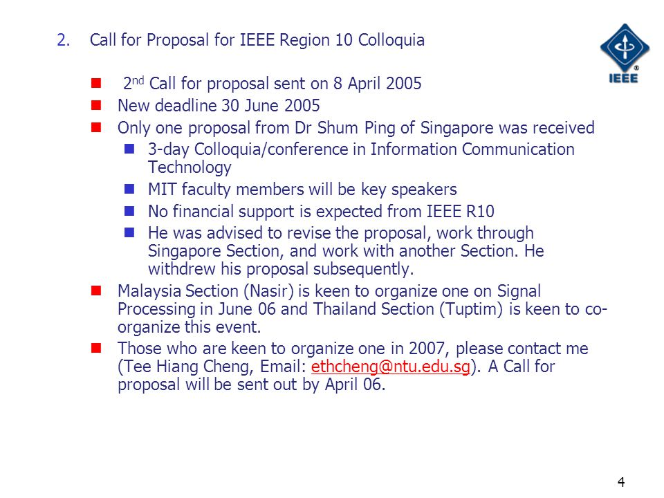 4 2.Call for Proposal for IEEE Region 10 Colloquia 2 nd Call for proposal sent on 8 April 2005 New deadline 30 June 2005 Only one proposal from Dr Shum Ping of Singapore was received 3-day Colloquia/conference in Information Communication Technology MIT faculty members will be key speakers No financial support is expected from IEEE R10 He was advised to revise the proposal, work through Singapore Section, and work with another Section.