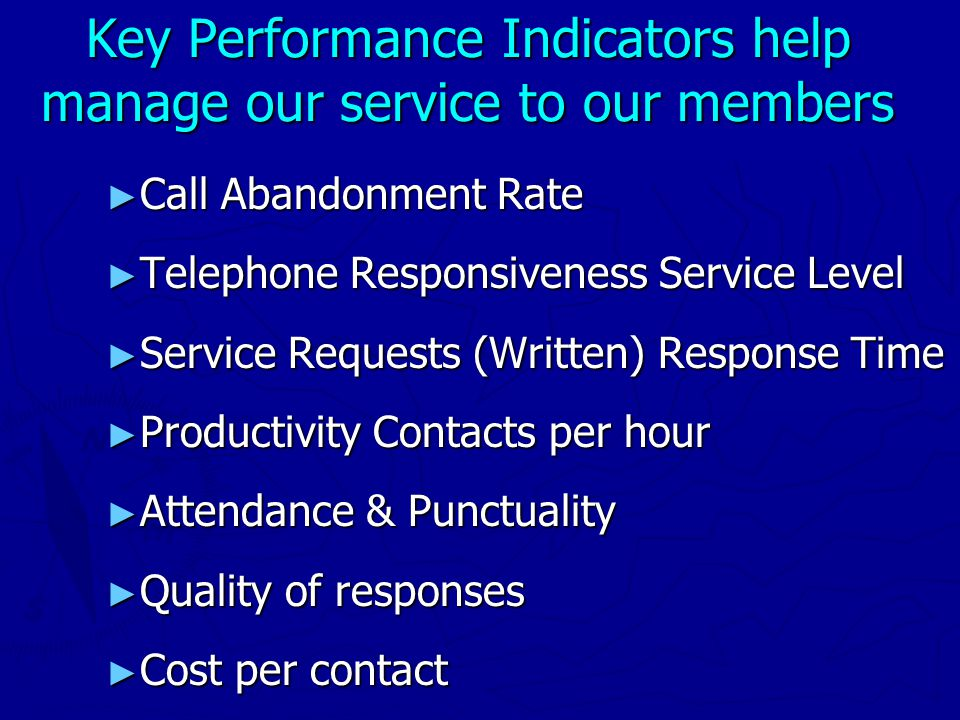 Key Performance Indicators help manage our service to our members ► Call Abandonment Rate ► Telephone Responsiveness Service Level ► Service Requests