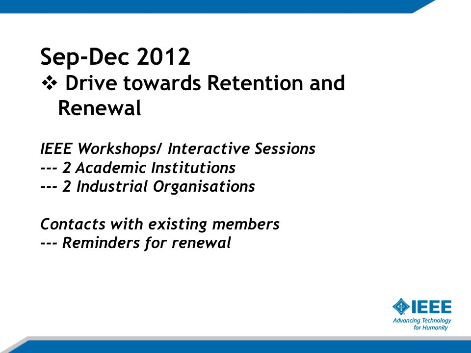 Sep-Dec 2012  Drive towards Retention and Renewal IEEE Workshops/ Interactive Sessions Academic Institutions Industrial Organisations Contacts with existing members --- Reminders for renewal