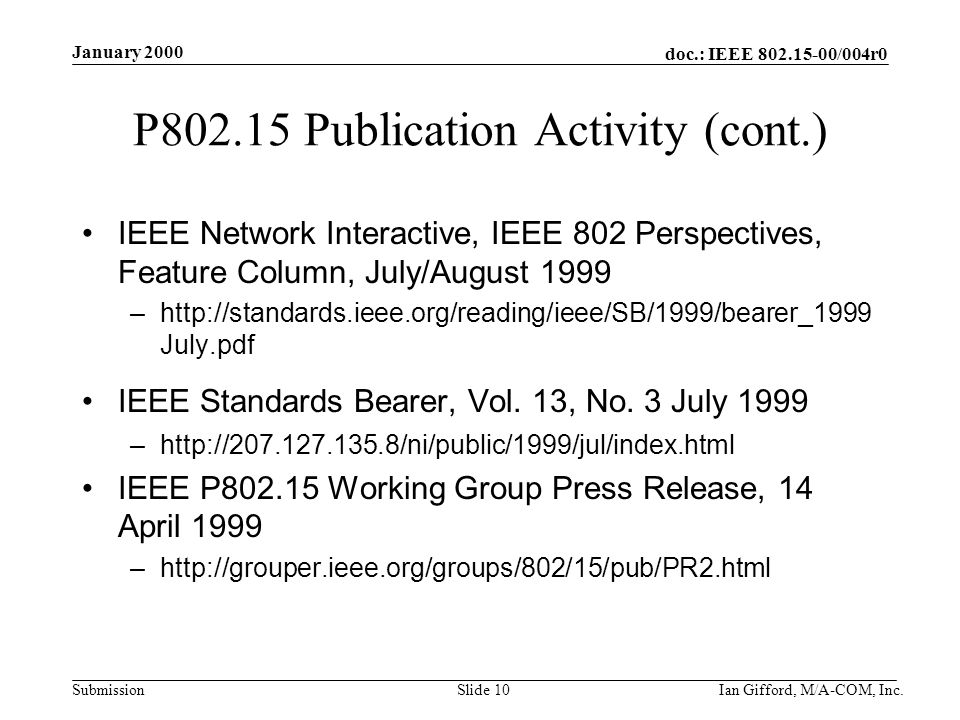 doc.: IEEE 802.15-00/004r0 Submission January 2000 Ian Gifford, M/A-COM, Inc.Slide 10 P802.15 Publication Activity (cont.) IEEE Network Interactive, IEEE 802 Perspectives, Feature Column, July/August 1999 –http://standards.ieee.org/reading/ieee/SB/1999/bearer_1999 July.pdf IEEE Standards Bearer, Vol.