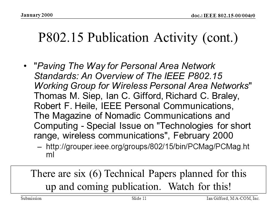 doc.: IEEE 802.15-00/004r0 Submission January 2000 Ian Gifford, M/A-COM, Inc.Slide 11 P802.15 Publication Activity (cont.) Paving The Way for Personal Area Network Standards: An Overview of The IEEE P802.15 Working Group for Wireless Personal Area Networks Thomas M.
