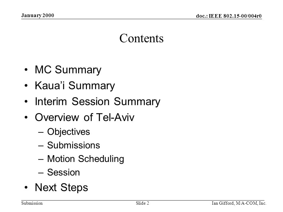 doc.: IEEE 802.15-00/004r0 Submission January 2000 Ian Gifford, M/A-COM, Inc.Slide 2 Contents MC Summary Kaua'i Summary Interim Session Summary Overview of Tel-Aviv –Objectives –Submissions –Motion Scheduling –Session Next Steps