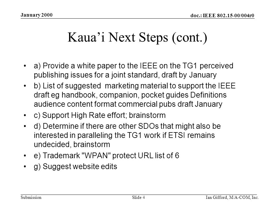doc.: IEEE 802.15-00/004r0 Submission January 2000 Ian Gifford, M/A-COM, Inc.Slide 4 Kaua'i Next Steps (cont.) a) Provide a white paper to the IEEE on the TG1 perceived publishing issues for a joint standard, draft by January b) List of suggested marketing material to support the IEEE draft eg handbook, companion, pocket guides Definitions audience content format commercial pubs draft January c) Support High Rate effort; brainstorm d) Determine if there are other SDOs that might also be interested in paralleling the TG1 work if ETSI remains undecided, brainstorm e) Trademark WPAN protect URL list of 6 g) Suggest website edits