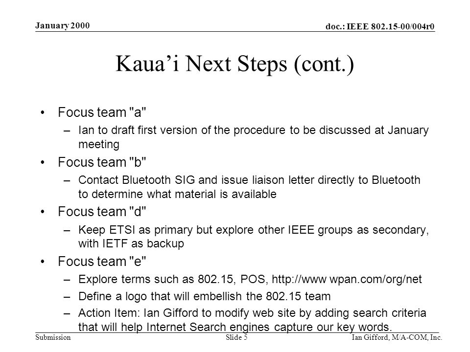 doc.: IEEE 802.15-00/004r0 Submission January 2000 Ian Gifford, M/A-COM, Inc.Slide 5 Kaua'i Next Steps (cont.) Focus team a –Ian to draft first version of the procedure to be discussed at January meeting Focus team b –Contact Bluetooth SIG and issue liaison letter directly to Bluetooth to determine what material is available Focus team d –Keep ETSI as primary but explore other IEEE groups as secondary, with IETF as backup Focus team e –Explore terms such as 802.15, POS, http://www wpan.com/org/net –Define a logo that will embellish the 802.15 team –Action Item: Ian Gifford to modify web site by adding search criteria that will help Internet Search engines capture our key words.