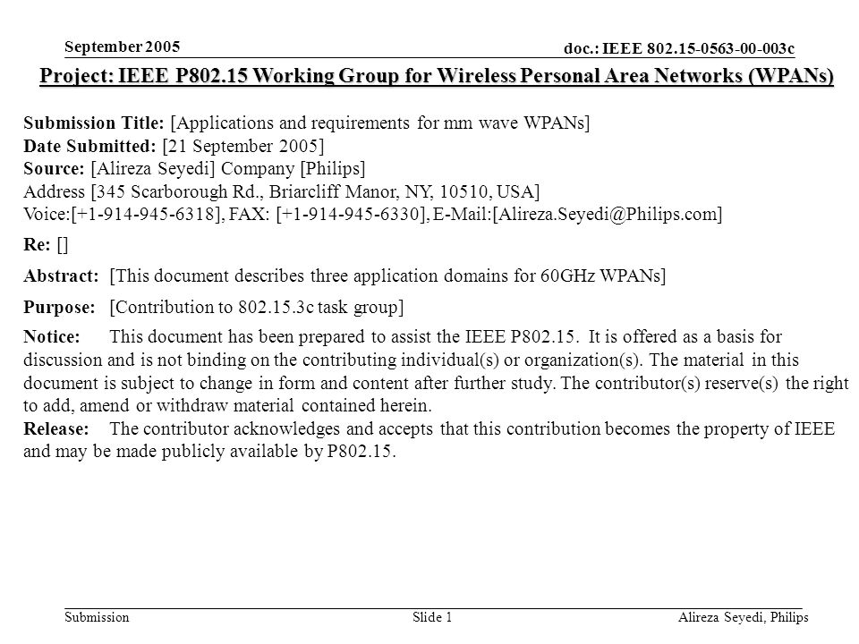 doc.: IEEE c Submission September 2005 Alireza Seyedi, PhilipsSlide 1 Project: IEEE P Working Group for Wireless Personal Area Networks (WPANs) Submission Title: [Applications and requirements for mm wave WPANs] Date Submitted: [21 September 2005] Source: [Alireza Seyedi] Company [Philips] Address [345 Scarborough Rd., Briarcliff Manor, NY, 10510, USA] Voice:[ ], FAX: [ ], Re: [] Abstract:[This document describes three application domains for 60GHz WPANs] Purpose:[Contribution to c task group] Notice:This document has been prepared to assist the IEEE P