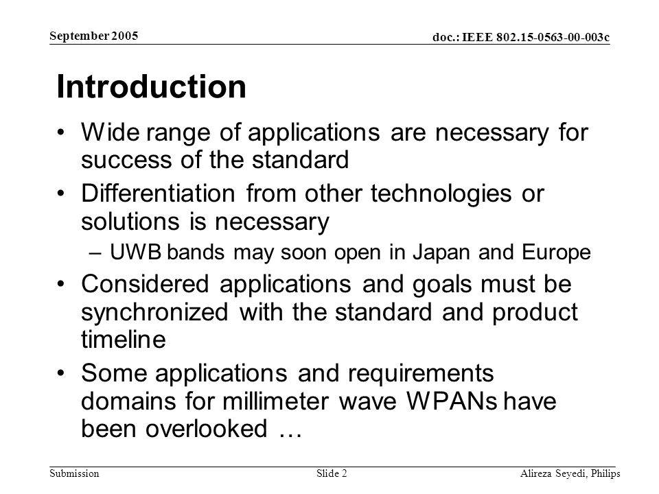 doc.: IEEE c Submission September 2005 Alireza Seyedi, PhilipsSlide 2 Introduction Wide range of applications are necessary for success of the standard Differentiation from other technologies or solutions is necessary –UWB bands may soon open in Japan and Europe Considered applications and goals must be synchronized with the standard and product timeline Some applications and requirements domains for millimeter wave WPANs have been overlooked …