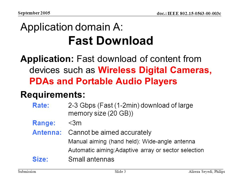 doc.: IEEE 802.15-0563-00-003c Submission September 2005 Alireza Seyedi, PhilipsSlide 3 Application domain A: Fast Download Application: Fast download of content from devices such as Wireless Digital Cameras, PDAs and Portable Audio Players Requirements: Rate: 2-3 Gbps (Fast (1-2min) download of large memory size (20 GB)) Range: <3m Antenna: Cannot be aimed accurately Manual aiming (hand held): Wide-angle antenna Automatic aiming:Adaptive array or sector selection Size: Small antennas