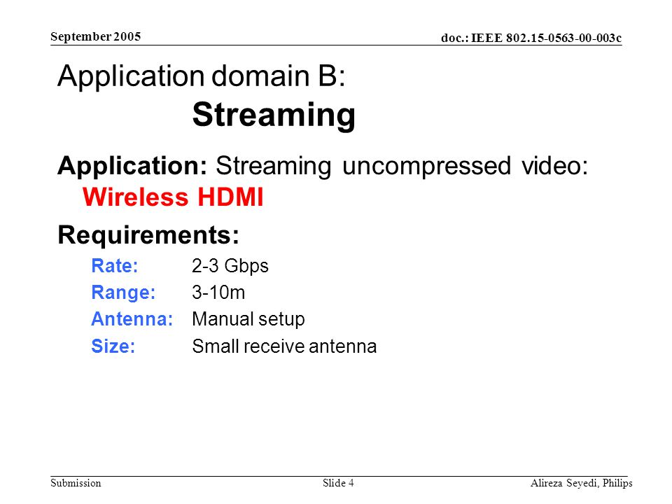 doc.: IEEE 802.15-0563-00-003c Submission September 2005 Alireza Seyedi, PhilipsSlide 4 Application domain B: Streaming Application: Streaming uncompressed video: Wireless HDMI Requirements: Rate: 2-3 Gbps Range: 3-10m Antenna: Manual setup Size: Small receive antenna