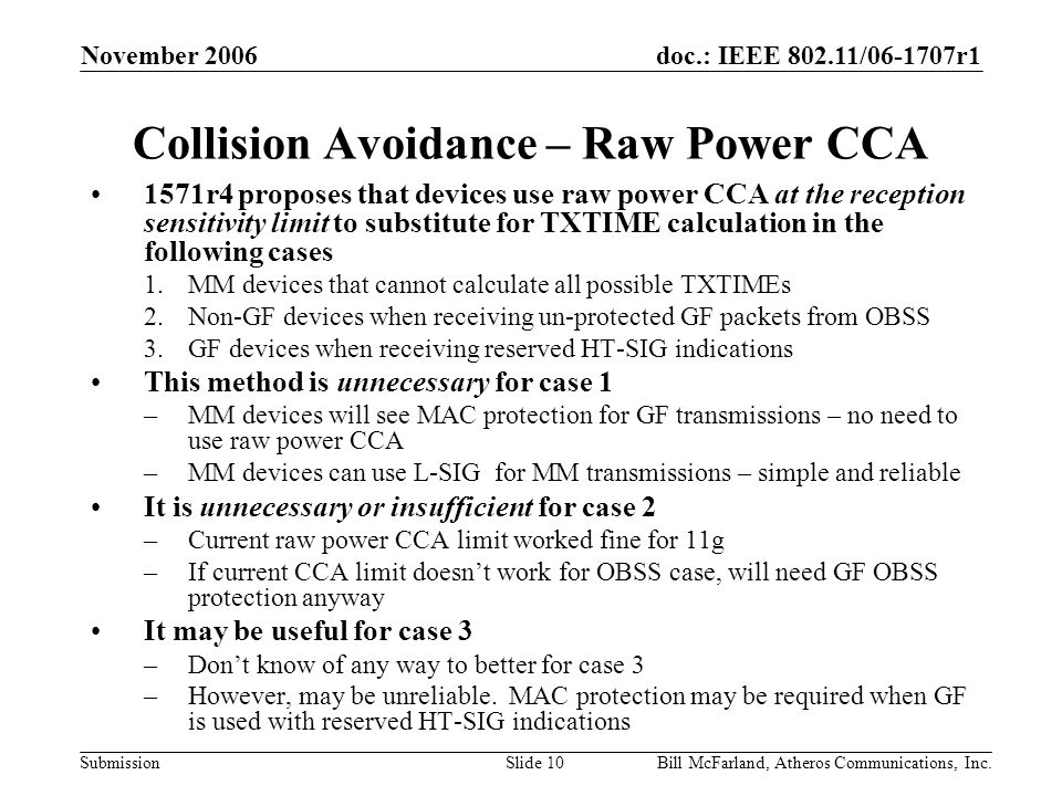 doc.: IEEE / r1 Submission November 2006 Bill McFarland, Atheros Communications, Inc.Slide 10 Collision Avoidance – Raw Power CCA 1571r4 proposes that devices use raw power CCA at the reception sensitivity limit to substitute for TXTIME calculation in the following cases 1.MM devices that cannot calculate all possible TXTIMEs 2.Non-GF devices when receiving un-protected GF packets from OBSS 3.GF devices when receiving reserved HT-SIG indications This method is unnecessary for case 1 –MM devices will see MAC protection for GF transmissions – no need to use raw power CCA –MM devices can use L-SIG for MM transmissions – simple and reliable It is unnecessary or insufficient for case 2 –Current raw power CCA limit worked fine for 11g –If current CCA limit doesn't work for OBSS case, will need GF OBSS protection anyway It may be useful for case 3 –Don't know of any way to better for case 3 –However, may be unreliable.