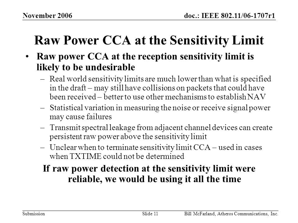 doc.: IEEE / r1 Submission November 2006 Bill McFarland, Atheros Communications, Inc.Slide 11 Raw Power CCA at the Sensitivity Limit Raw power CCA at the reception sensitivity limit is likely to be undesirable –Real world sensitivity limits are much lower than what is specified in the draft – may still have collisions on packets that could have been received – better to use other mechanisms to establish NAV –Statistical variation in measuring the noise or receive signal power may cause failures –Transmit spectral leakage from adjacent channel devices can create persistent raw power above the sensitivity limit –Unclear when to terminate sensitivity limit CCA – used in cases when TXTIME could not be determined If raw power detection at the sensitivity limit were reliable, we would be using it all the time