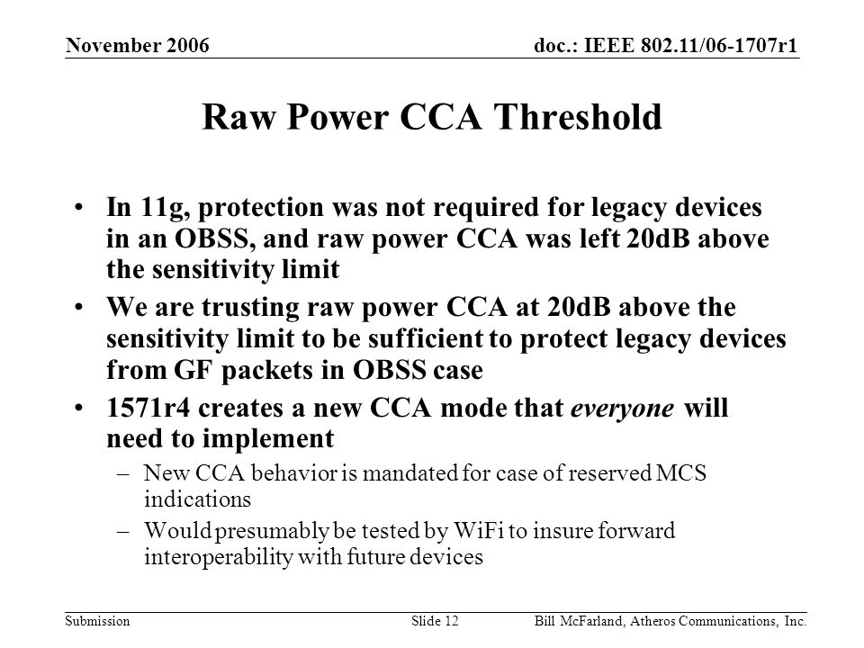 doc.: IEEE 802.11/06-1707r1 Submission November 2006 Bill McFarland, Atheros Communications, Inc.Slide 12 Raw Power CCA Threshold In 11g, protection was not required for legacy devices in an OBSS, and raw power CCA was left 20dB above the sensitivity limit We are trusting raw power CCA at 20dB above the sensitivity limit to be sufficient to protect legacy devices from GF packets in OBSS case 1571r4 creates a new CCA mode that everyone will need to implement –New CCA behavior is mandated for case of reserved MCS indications –Would presumably be tested by WiFi to insure forward interoperability with future devices